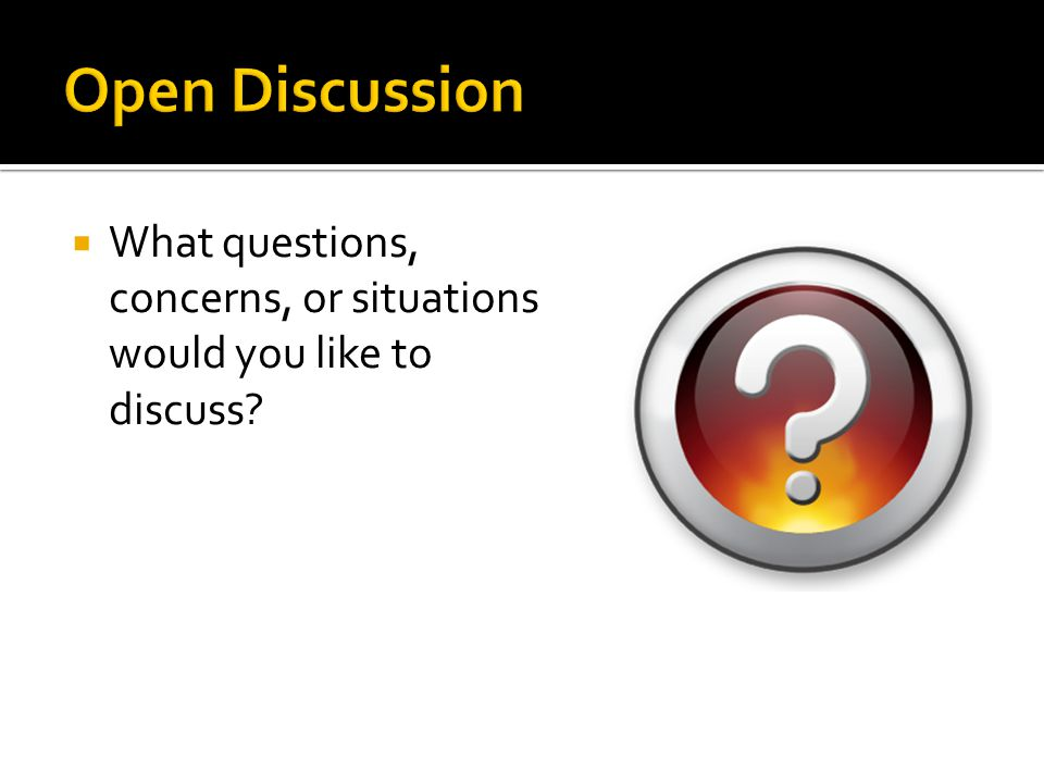 Open Discussion What questions, concerns, or situations would you like to discuss