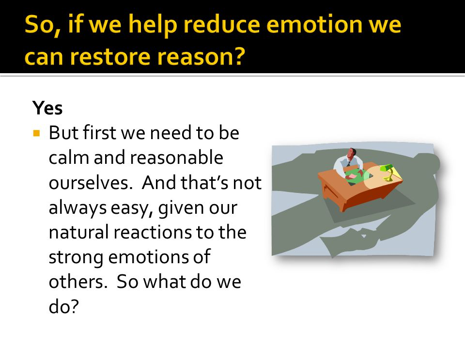 So, if we help reduce emotion we can restore reason