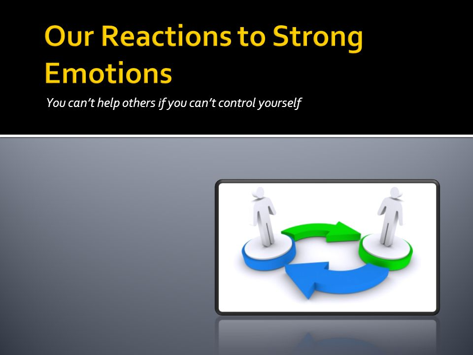 Our Reactions to Strong Emotions