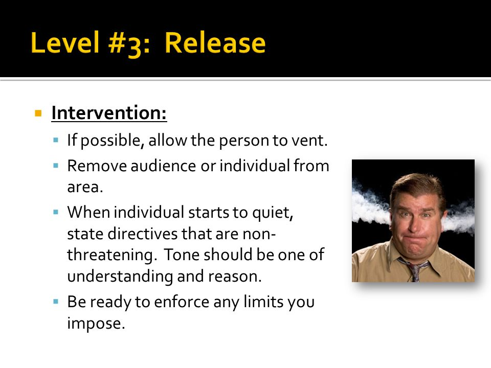 Level #3: Release Intervention: If possible, allow the person to vent.
