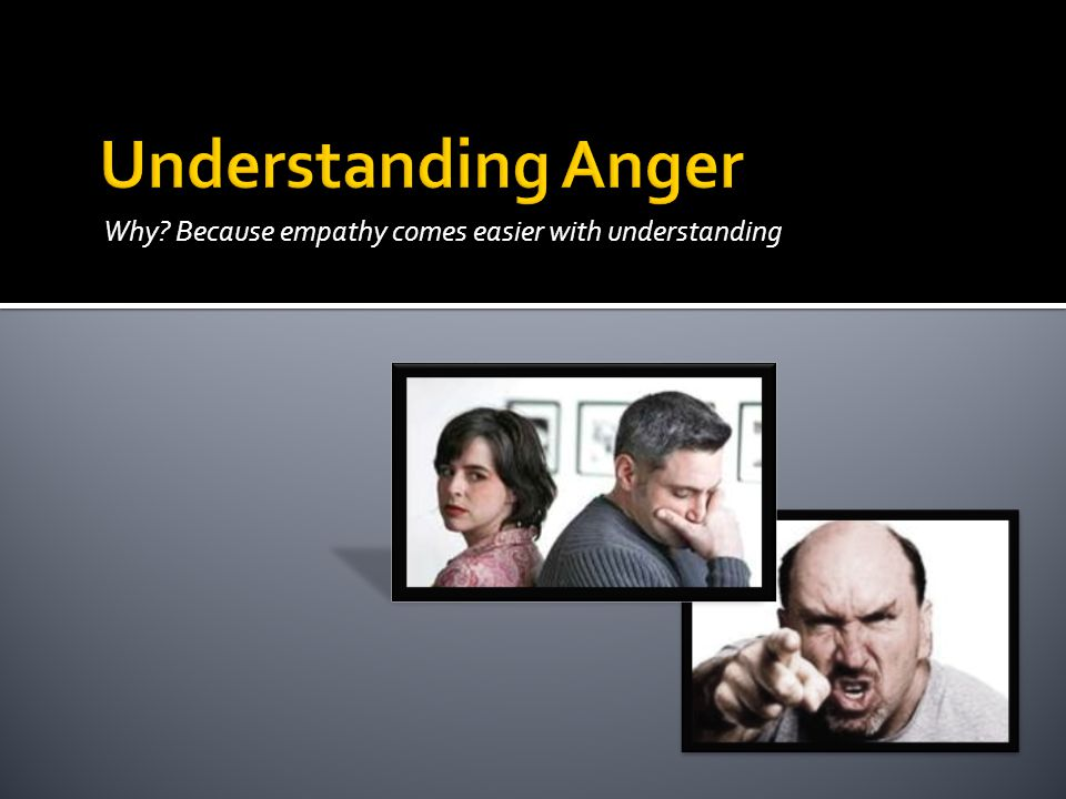 Understanding Anger Why Because empathy comes easier with understanding
