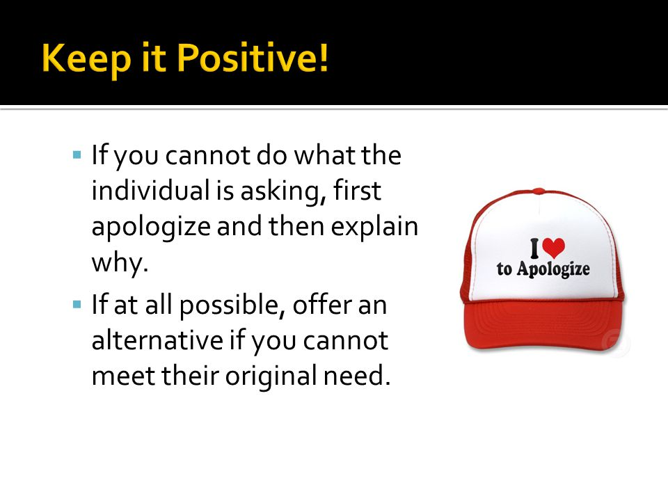 Keep it Positive! If you cannot do what the individual is asking, first apologize and then explain why.
