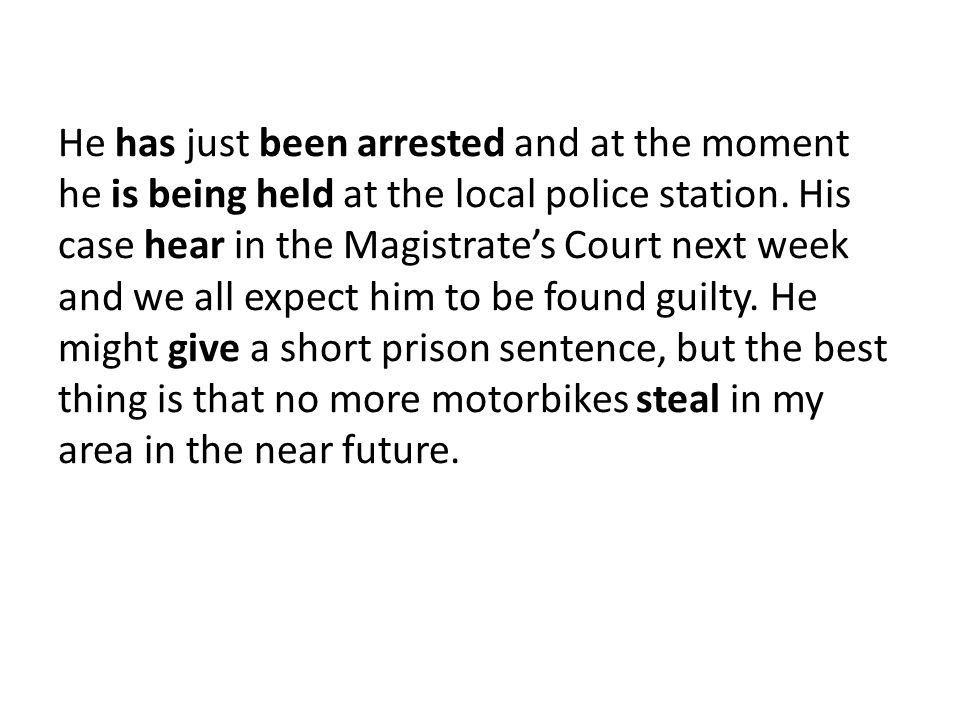 He has just been arrested and at the moment he is being held at the local police station.