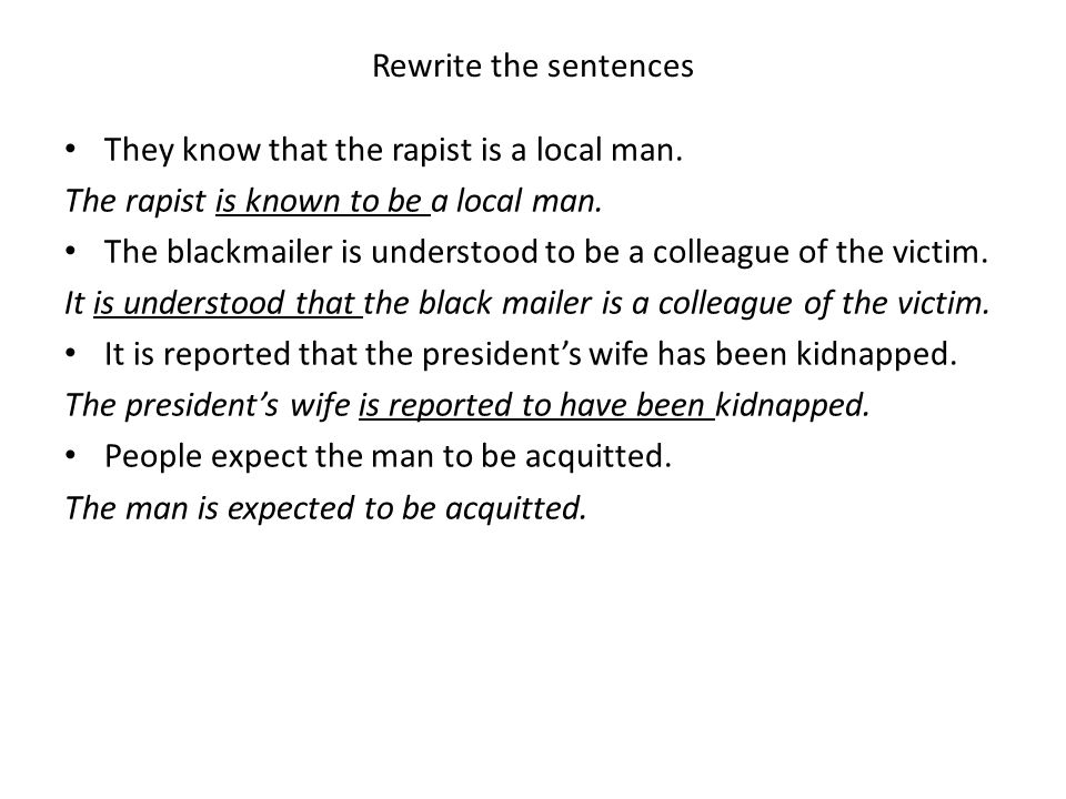 Rewrite the sentences They know that the rapist is a local man. The rapist is known to be a local man.