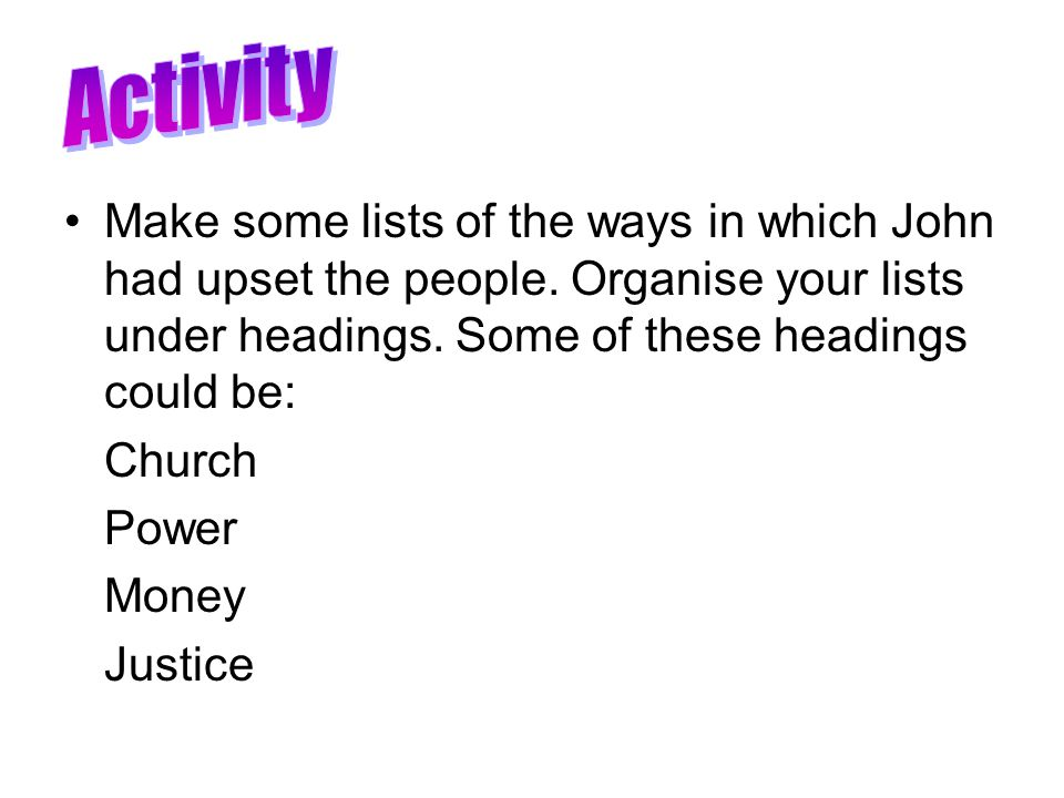 Activity Make some lists of the ways in which John had upset the people. Organise your lists under headings. Some of these headings could be: