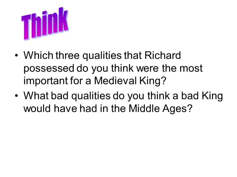 Think Which three qualities that Richard possessed do you think were the most important for a Medieval King