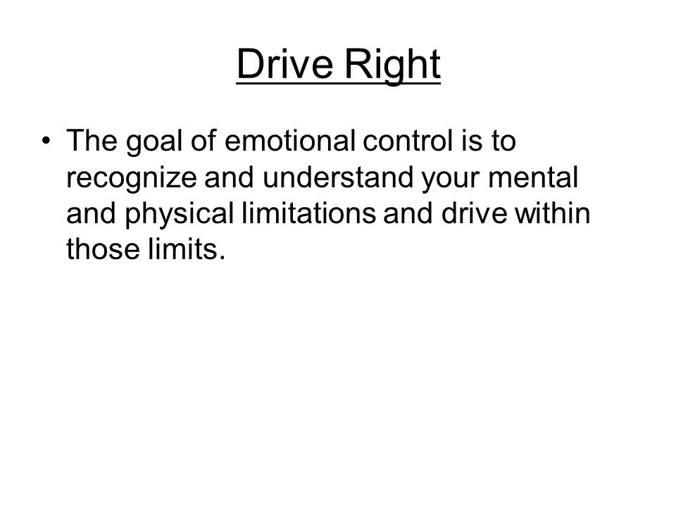 Drive Right The goal of emotional control is to recognize and understand your mental and physical limitations and drive within those limits.