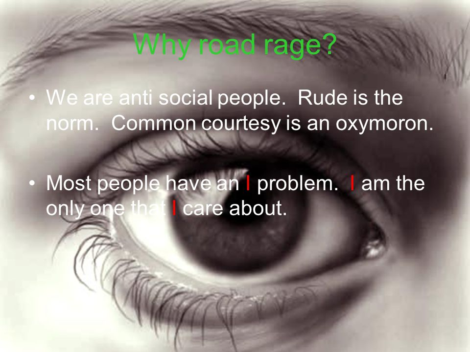 Why road rage We are anti social people. Rude is the norm. Common courtesy is an oxymoron.