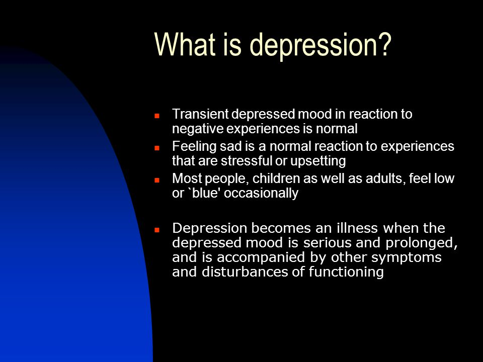 What is depression Transient depressed mood in reaction to negative experiences is normal.