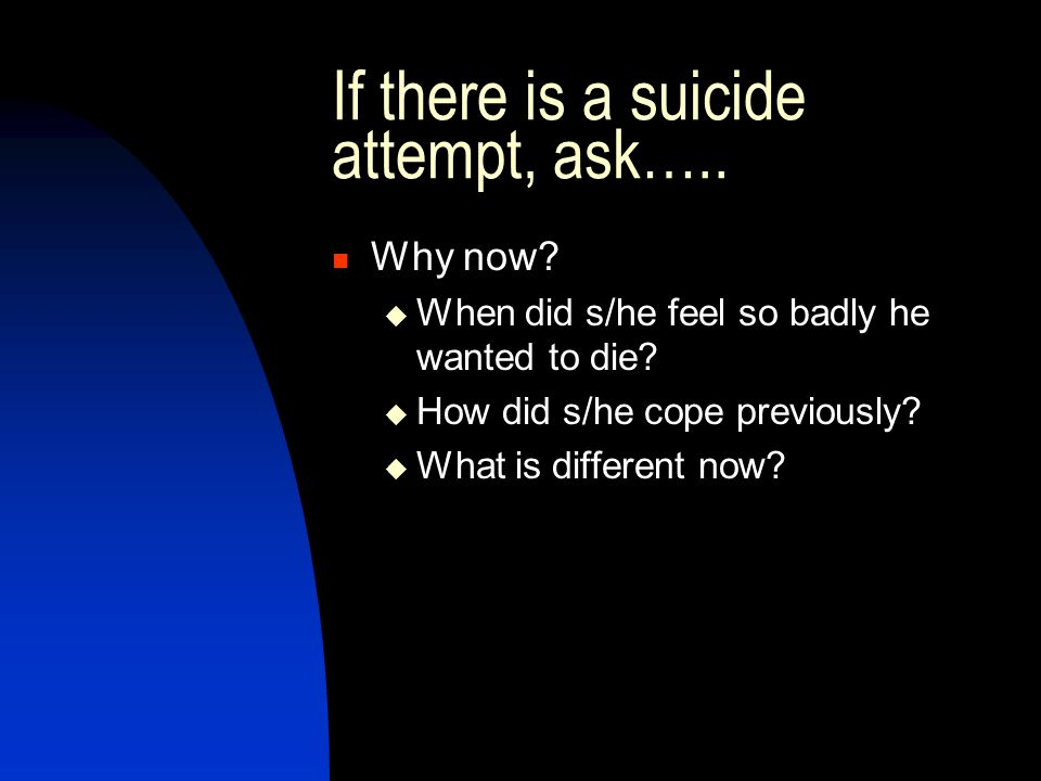 If there is a suicide attempt, ask…..