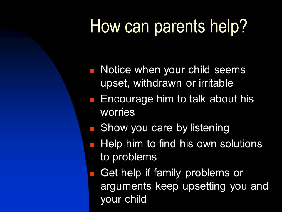 How can parents help Notice when your child seems upset, withdrawn or irritable. Encourage him to talk about his worries.