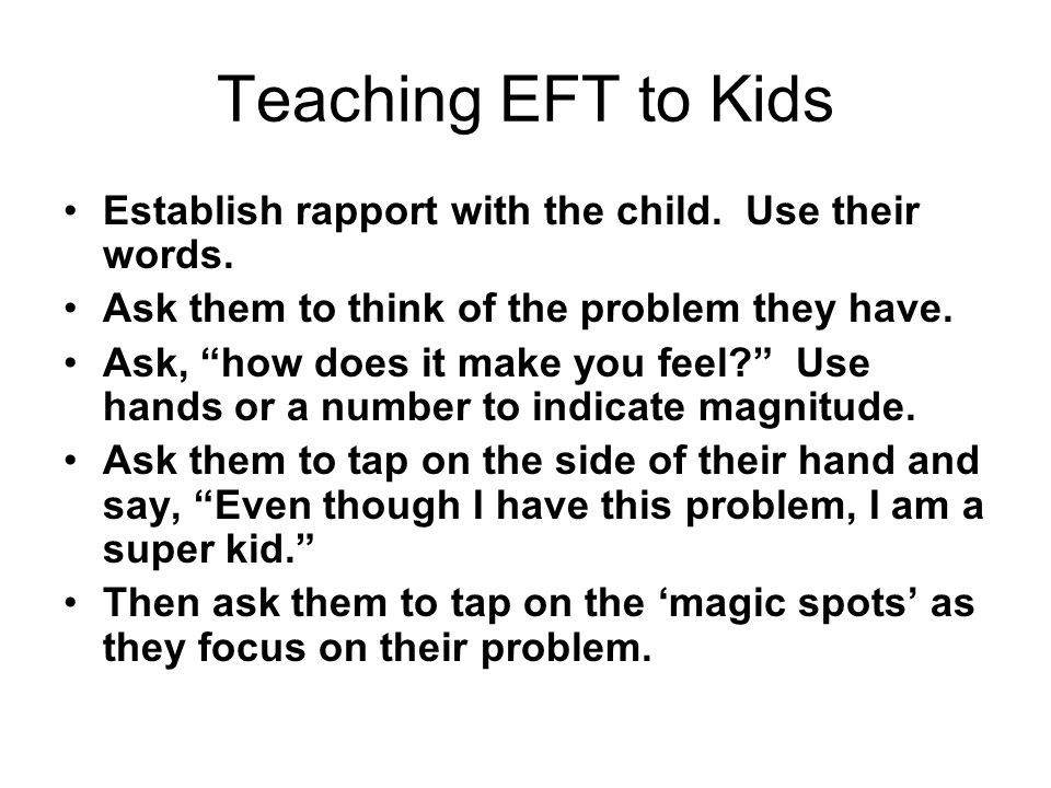 Teaching EFT to Kids Establish rapport with the child. Use their words. Ask them to think of the problem they have.