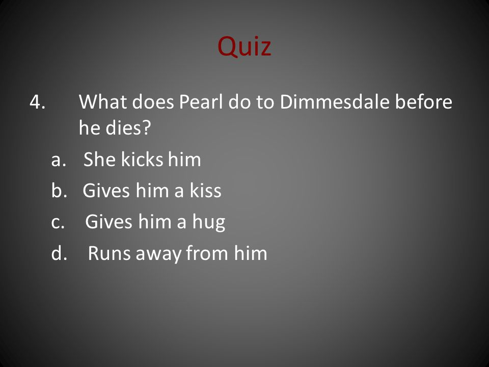 Quiz 4. What does Pearl do to Dimmesdale before he dies.