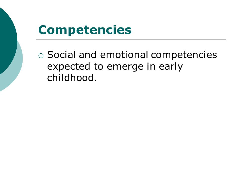 Competencies Social and emotional competencies expected to emerge in early childhood.