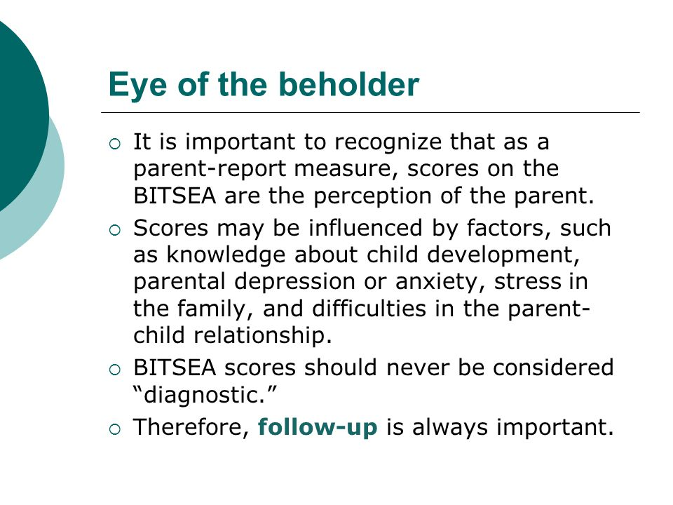 Eye of the beholder It is important to recognize that as a parent-report measure, scores on the BITSEA are the perception of the parent.