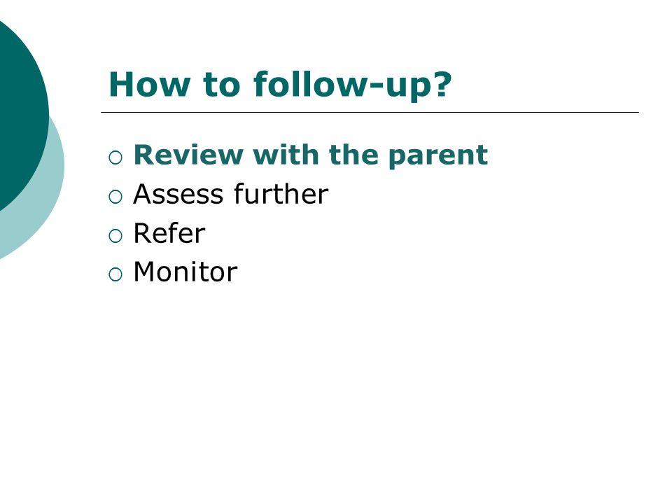 How to follow-up Review with the parent Assess further Refer Monitor