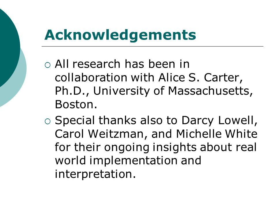 Acknowledgements All research has been in collaboration with Alice S. Carter, Ph.D., University of Massachusetts, Boston.