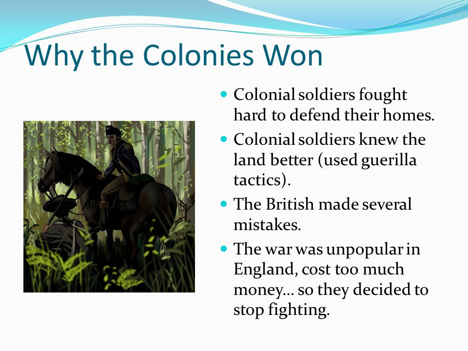 Why the Colonies Won Colonial soldiers fought hard to defend their homes. Colonial soldiers knew the land better (used guerilla tactics).