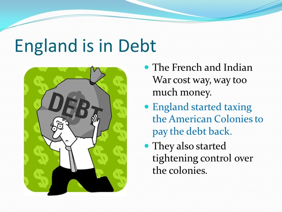 England is in Debt The French and Indian War cost way, way too much money. England started taxing the American Colonies to pay the debt back.