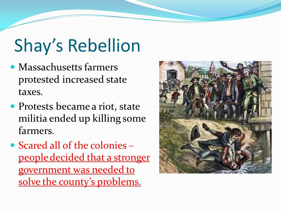 Shay's Rebellion Massachusetts farmers protested increased state taxes. Protests became a riot, state militia ended up killing some farmers.