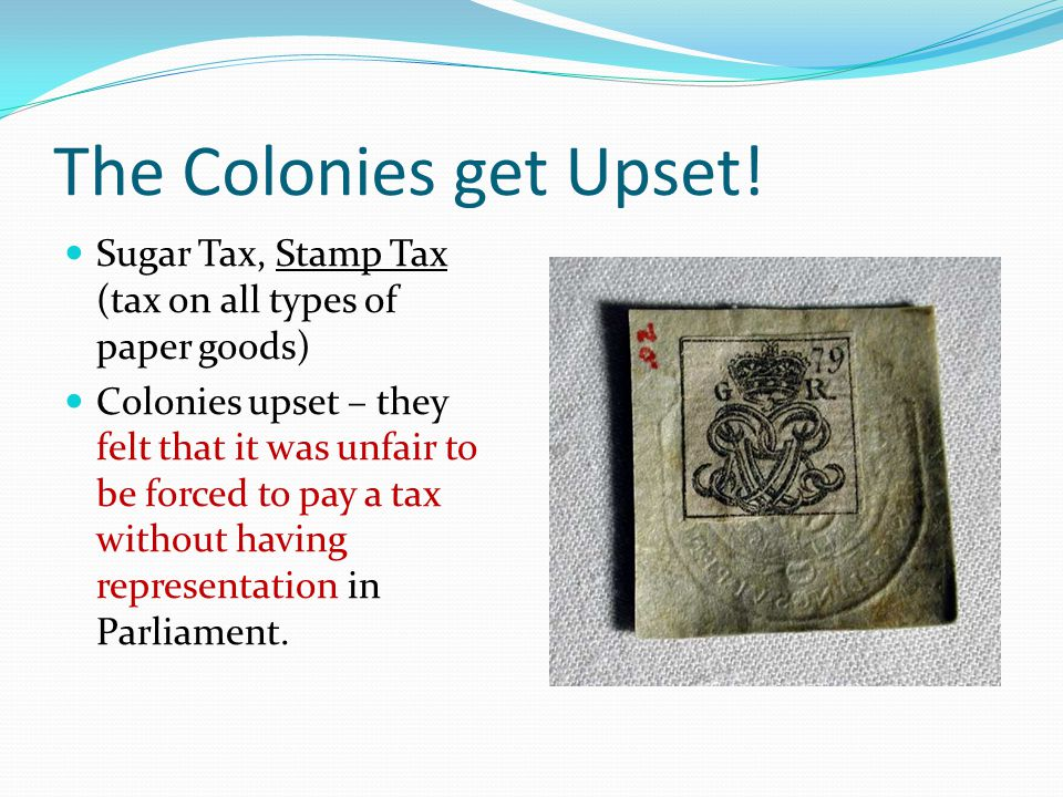 The Colonies get Upset! Sugar Tax, Stamp Tax (tax on all types of paper goods)