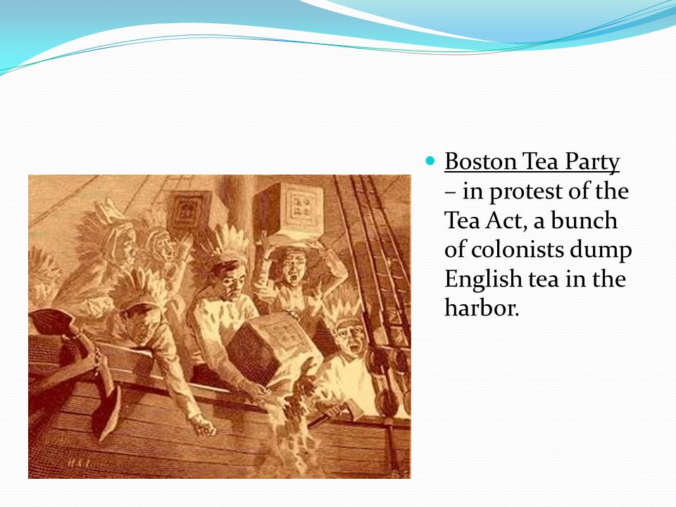 Boston Tea Party – in protest of the Tea Act, a bunch of colonists dump English tea in the harbor.