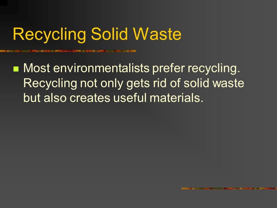 Recycling Solid Waste Most environmentalists prefer recycling.
