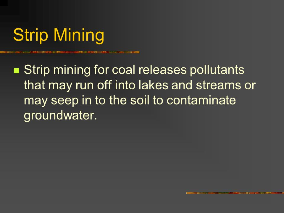 Strip Mining Strip mining for coal releases pollutants that may run off into lakes and streams or may seep in to the soil to contaminate groundwater.