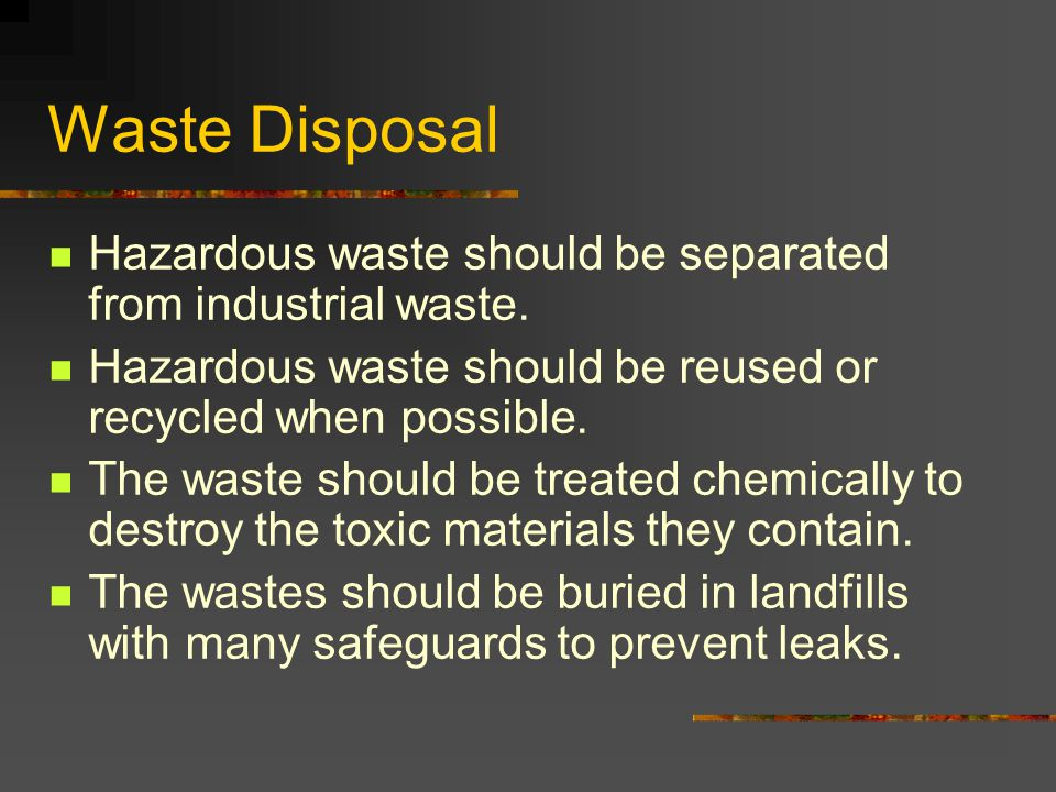 Waste Disposal Hazardous waste should be separated from industrial waste. Hazardous waste should be reused or recycled when possible.