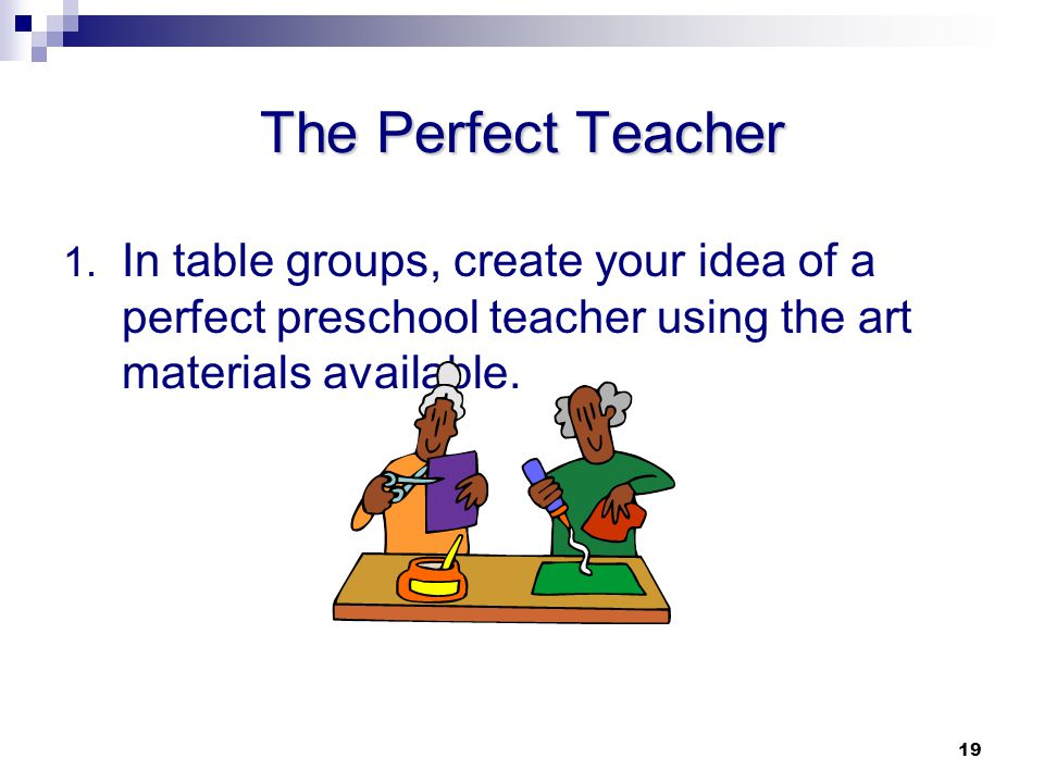 The Perfect Teacher In table groups, create your idea of a perfect preschool teacher using the art materials available.