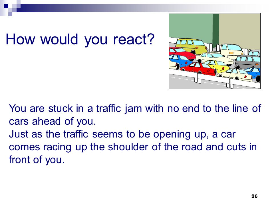 How would you react You are stuck in a traffic jam with no end to the line of cars ahead of you.