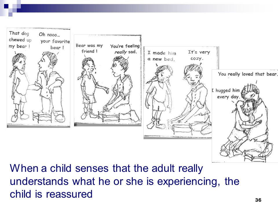 When a child senses that the adult really understands what he or she is experiencing, the child is reassured