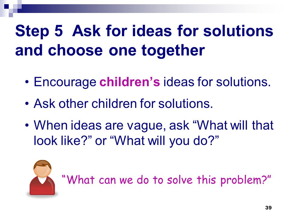 Step 5 Ask for ideas for solutions and choose one together