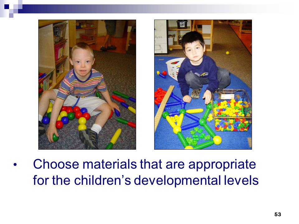 Choose materials that are appropriate for the children's developmental levels