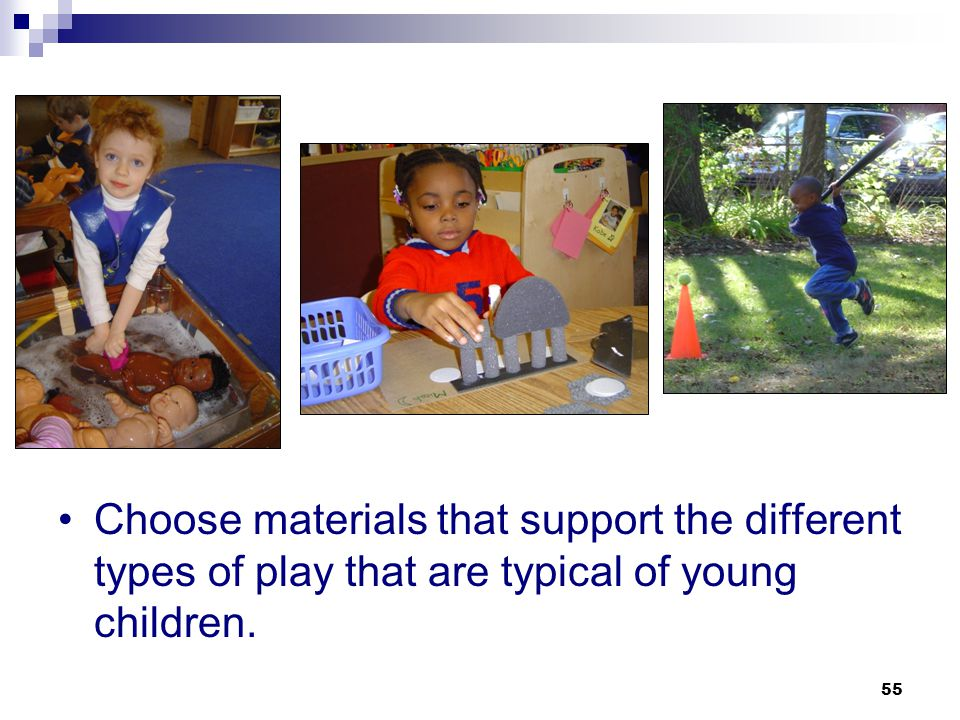 Choose materials that support the different types of play that are typical of young children.