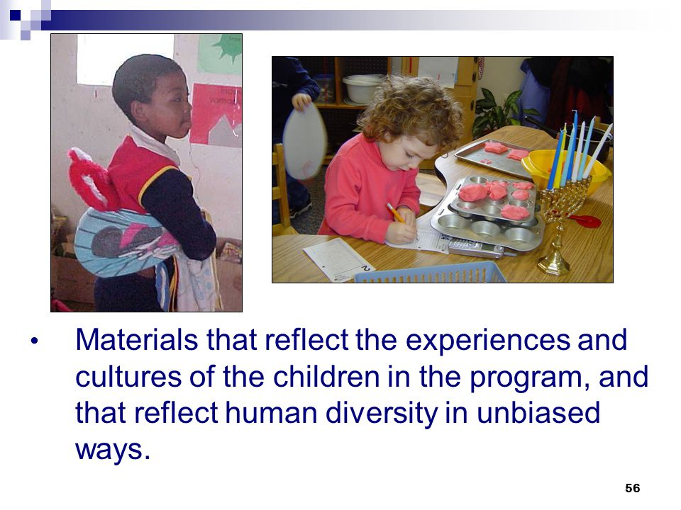 Materials that reflect the experiences and cultures of the children in the program, and that reflect human diversity in unbiased ways.