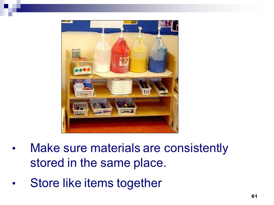 Make sure materials are consistently stored in the same place.