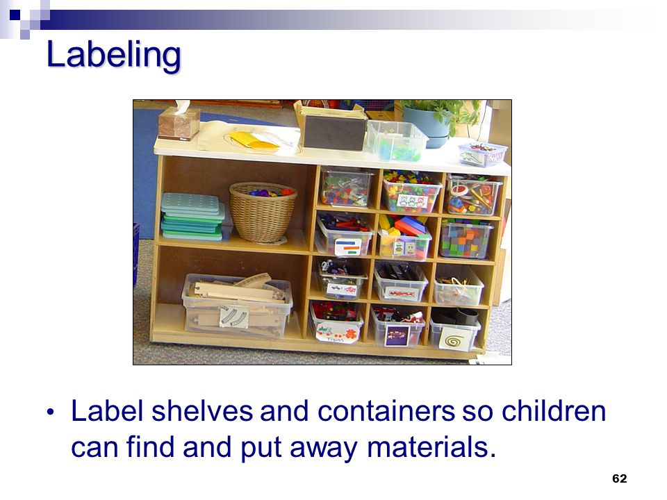 Labeling Label shelves and containers so children can find and put away materials.