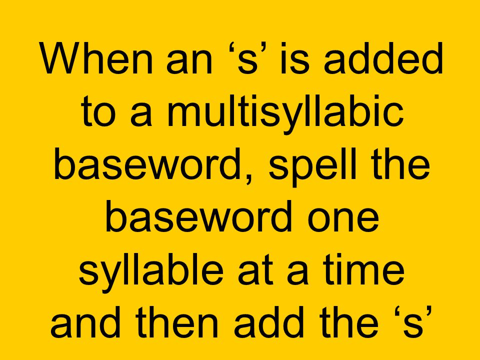 When an 's' is added to a multisyllabic baseword, spell the baseword one syllable at a time and then add the 's'