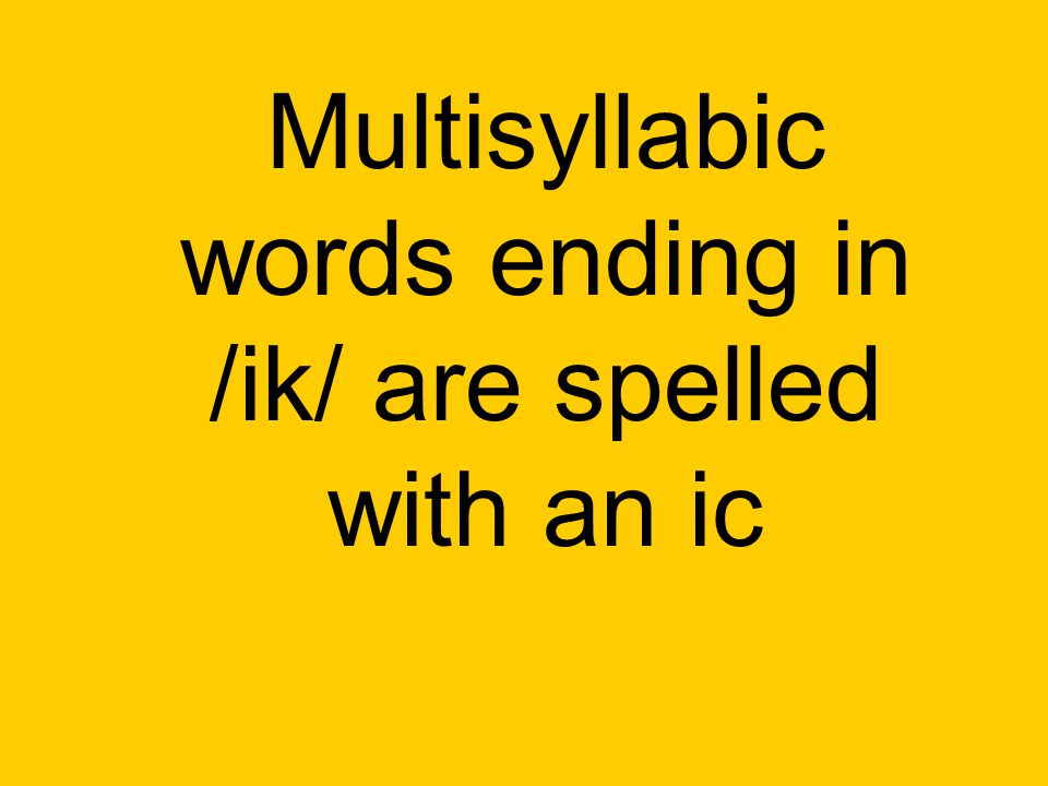 Multisyllabic words ending in /ik/ are spelled with an ic
