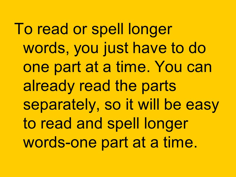 To read or spell longer words, you just have to do one part at a time