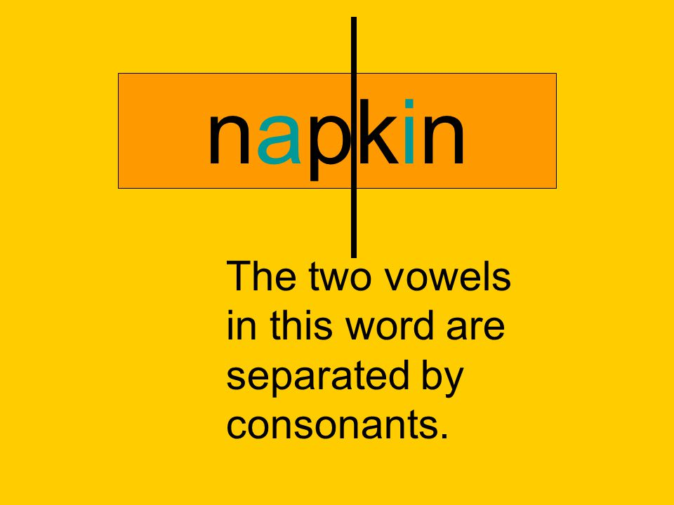 napkin The two vowels in this word are separated by consonants.