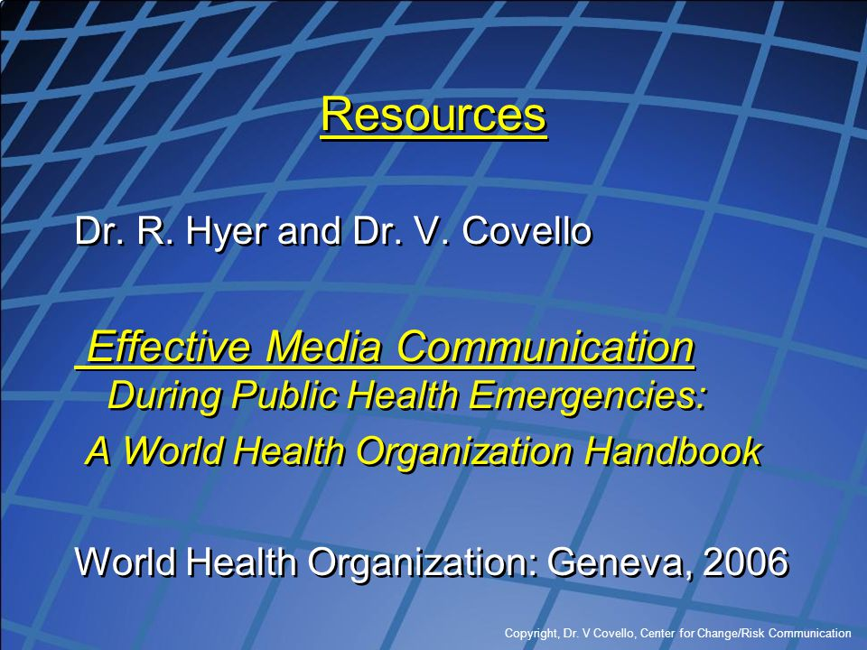 Resources Dr. R. Hyer and Dr. V. Covello. Effective Media Communication During Public Health Emergencies: