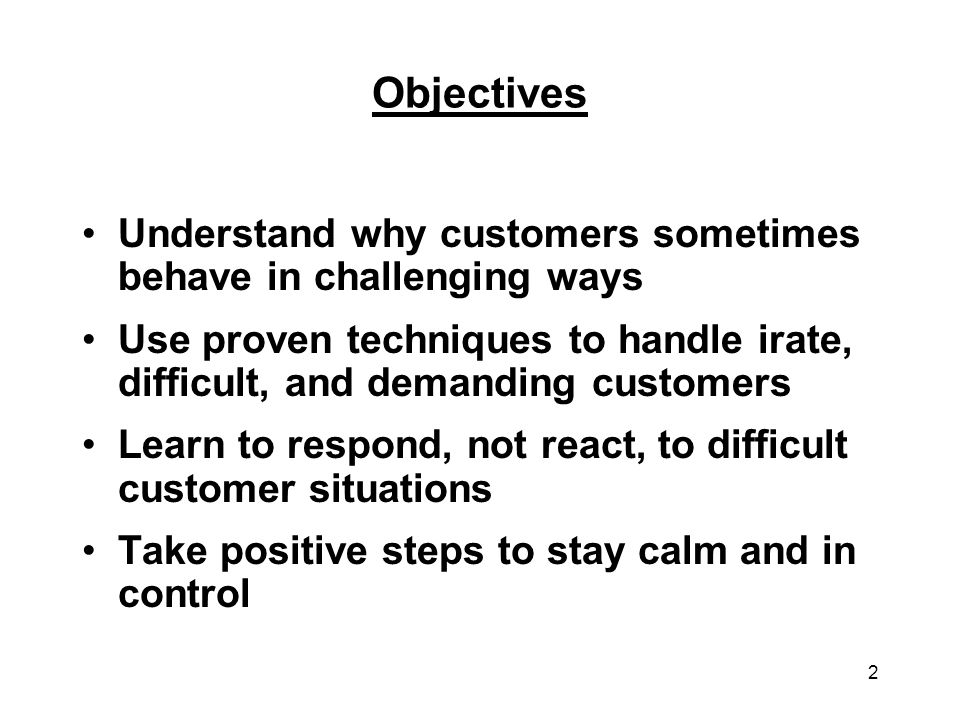 Objectives Understand why customers sometimes behave in challenging ways. Use proven techniques to handle irate, difficult, and demanding customers.