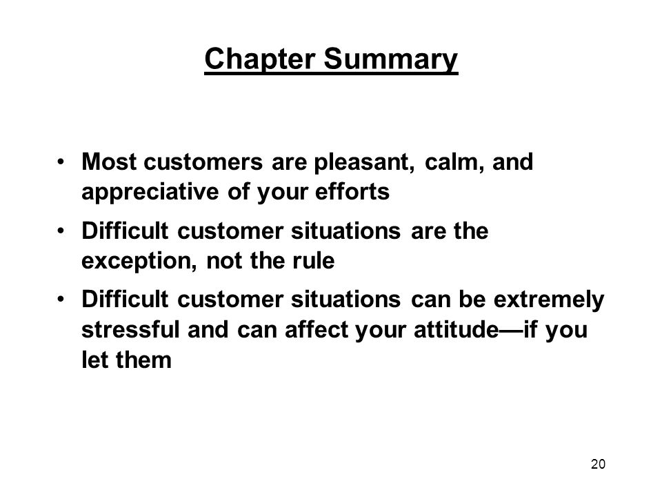 Chapter Summary Most customers are pleasant, calm, and appreciative of your efforts. Difficult customer situations are the exception, not the rule.