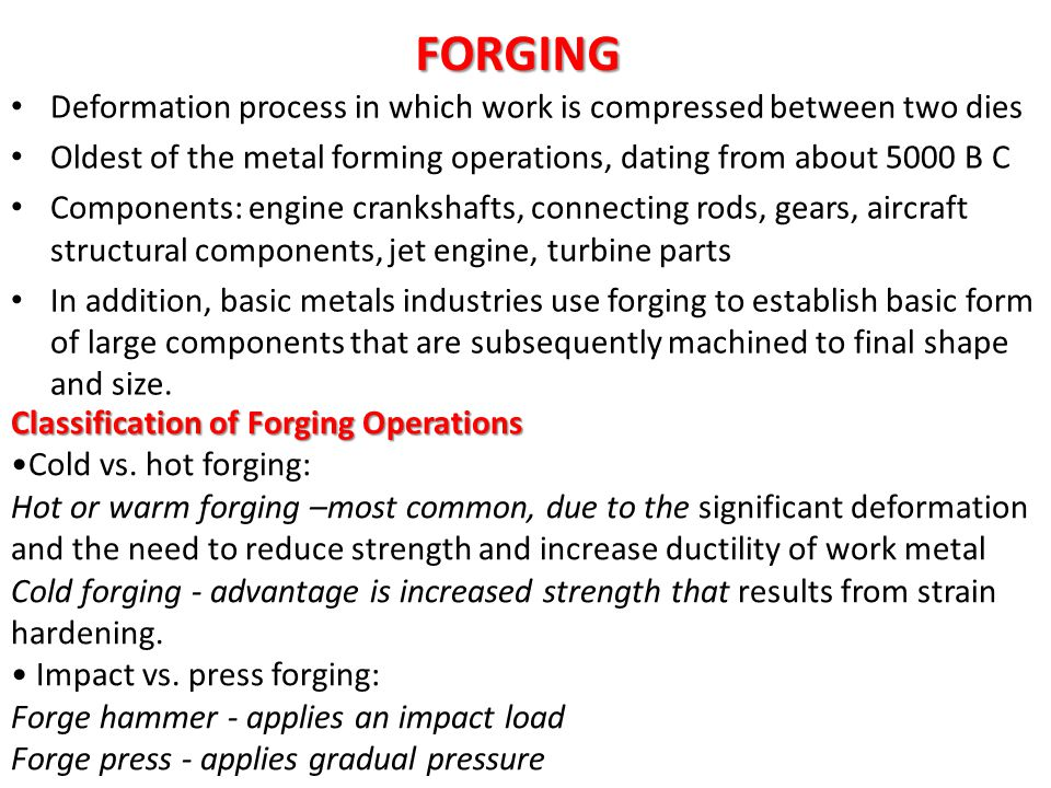 FORGING Deformation process in which work is compressed between two dies. Oldest of the metal forming operations, dating from about 5000 B C.