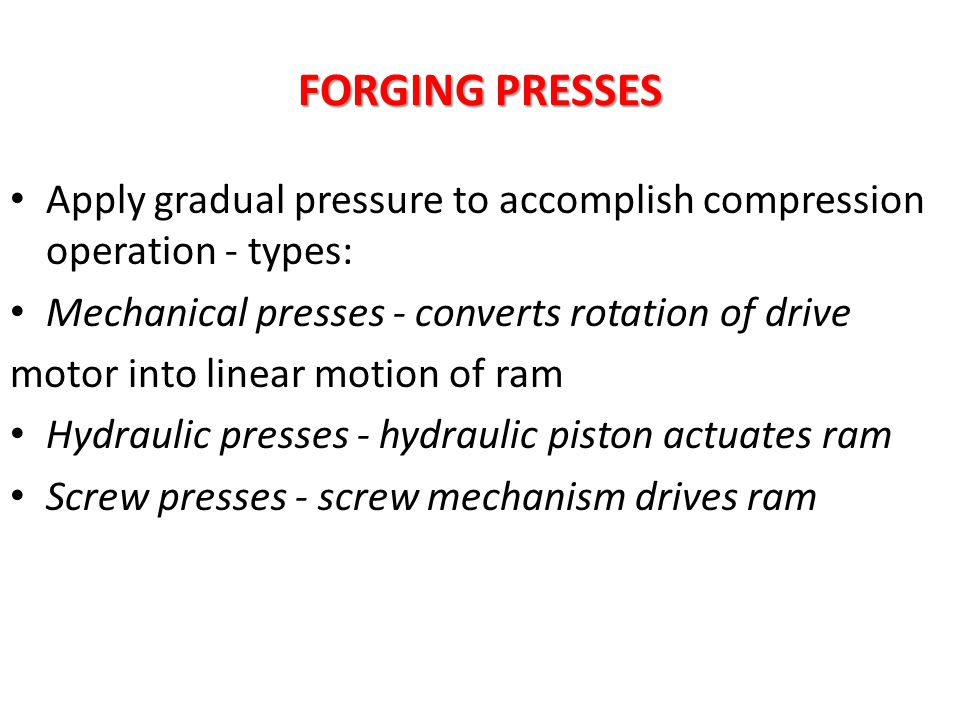 FORGING PRESSES Apply gradual pressure to accomplish compression operation - types: Mechanical presses - converts rotation of drive.