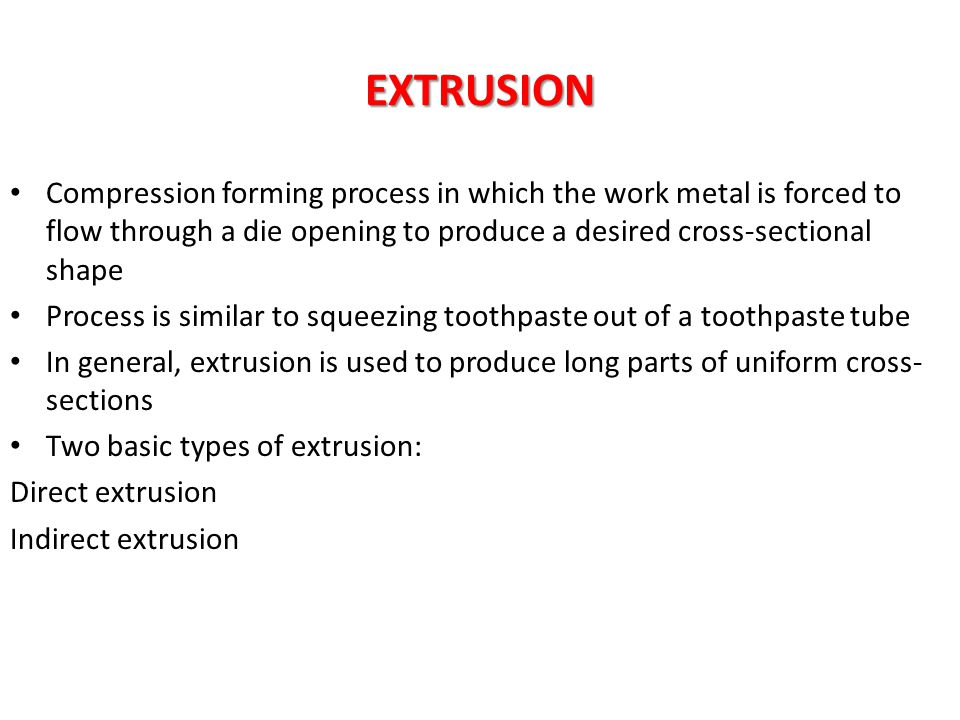 EXTRUSION Compression forming process in which the work metal is forced to flow through a die opening to produce a desired cross-sectional shape.