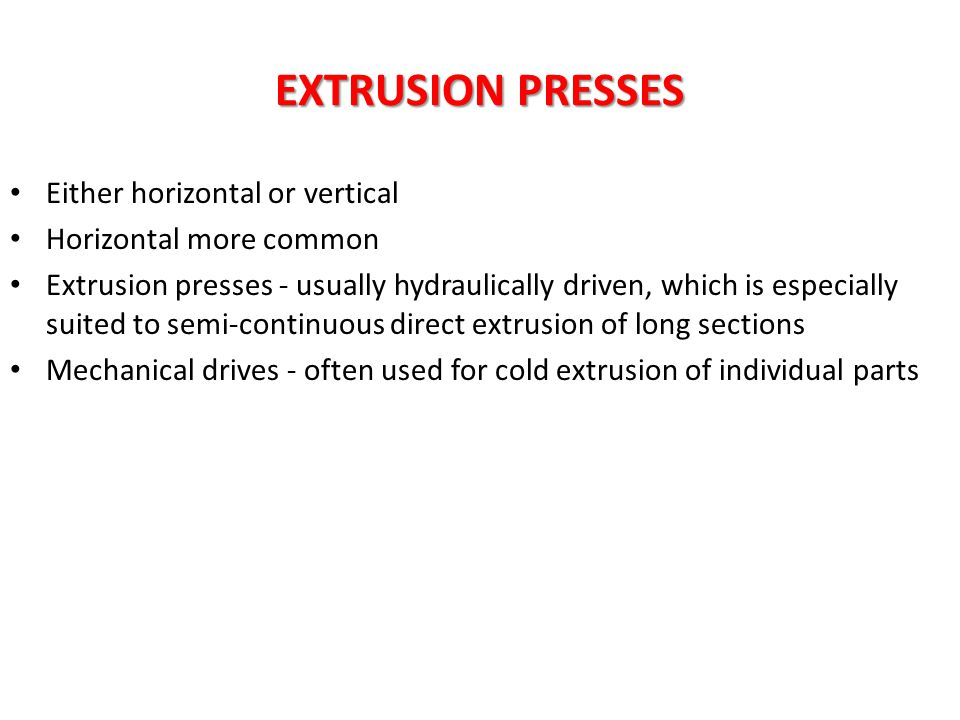 EXTRUSION PRESSES Either horizontal or vertical Horizontal more common