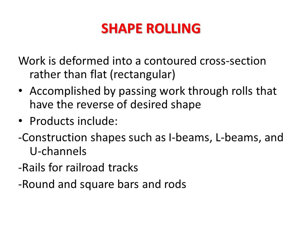 SHAPE ROLLING Work is deformed into a contoured cross-section rather than flat (rectangular)